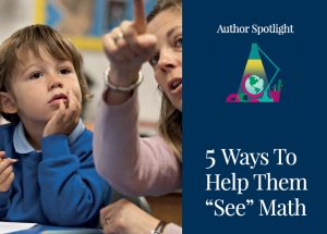 "5 Ways to Help Them ""See"" the Math"